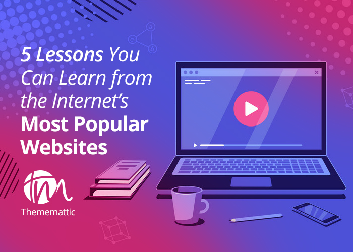 5 Lessons You Can Learn from the Internet's Most Popular Websites
